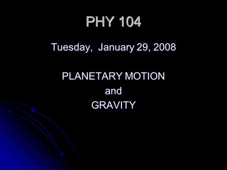 PHY 104 Tuesday, January 29, 2008 PLANETARY MOTION andGRAVITY.