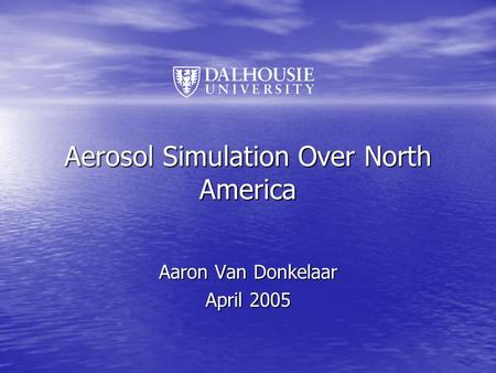 Aerosol Simulation Over North America Aaron Van Donkelaar April 2005.