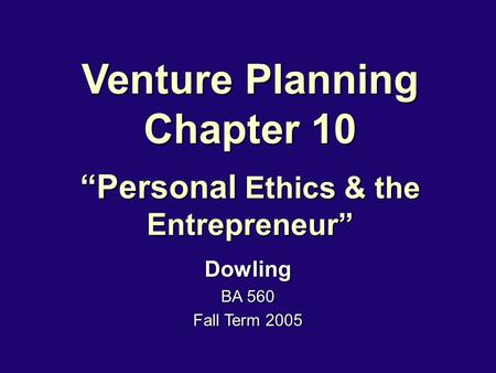 "Venture Planning Chapter 10 ""Personal Ethics & the Entrepreneur"" Dowling BA 560 Fall Term 2005."