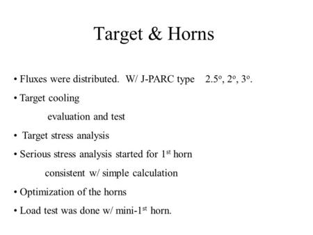 Target & Horns Fluxes were distributed. W/ J-PARC type 2.5 o, 2 o, 3 o. Target cooling evaluation and test Target stress analysis Serious stress analysis.