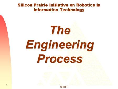 1 SPIRIT Silicon Prairie Initiative on Robotics in Information Technology The Engineering Process.
