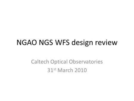 NGAO NGS WFS design review Caltech Optical Observatories 31 st March 2010.