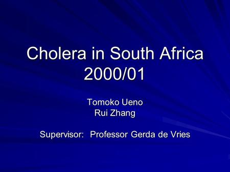 Cholera in South Africa 2000/01 Tomoko Ueno Rui Zhang Supervisor: Professor Gerda de Vries.