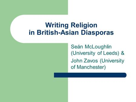 Writing Religion in British-Asian Diasporas Seán McLoughlin (University of Leeds) & John Zavos (University of Manchester)