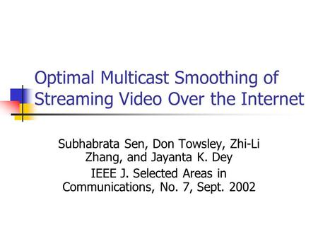 Optimal Multicast Smoothing of Streaming Video Over the Internet Subhabrata Sen, Don Towsley, Zhi-Li Zhang, and Jayanta K. Dey IEEE J. Selected Areas in.