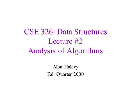CSE 326: Data Structures Lecture #2 Analysis of Algorithms Alon Halevy Fall Quarter 2000.