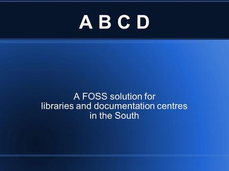A B C D A FOSS solution for libraries and documentation centres in the South.