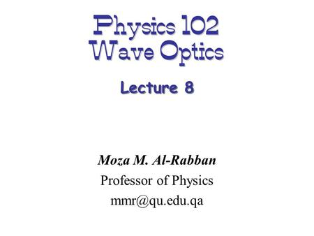 Physics 102 Wave Optics Moza M. Al-Rabban Professor of Physics Lecture 8.