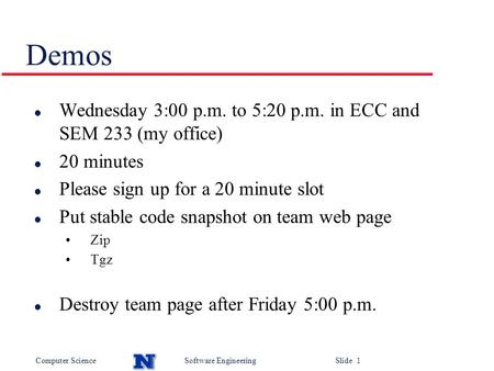 Computer ScienceSoftware Engineering Slide 1 Demos l Wednesday 3:00 p.m. to 5:20 p.m. in ECC and SEM 233 (my office) l 20 minutes l Please sign up for.