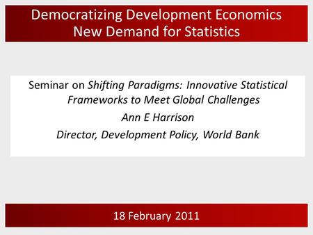 Democratizing Development Economics New Demand for Statistics 18 February 2011 Seminar on Shifting Paradigms: Innovative Statistical Frameworks to Meet.