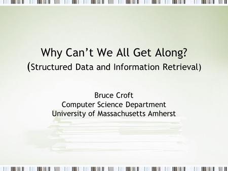 Why Can't We All Get Along? ( Structured Data and Information Retrieval) Bruce Croft Computer Science Department University of Massachusetts Amherst.