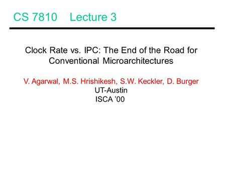 CS 7810 Lecture 3 Clock Rate vs. IPC: The End of the Road for Conventional Microarchitectures V. Agarwal, M.S. Hrishikesh, S.W. Keckler, D. Burger UT-Austin.