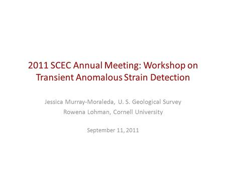 2011 SCEC Annual Meeting: Workshop on Transient Anomalous Strain Detection Jessica Murray-Moraleda, U. S. Geological Survey Rowena Lohman, Cornell University.
