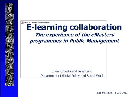T HE U NIVERSITY OF Y ORK E-learning collaboration The experience of the eMasters programmes in Public Management Ellen Roberts and Jane Lund Department.