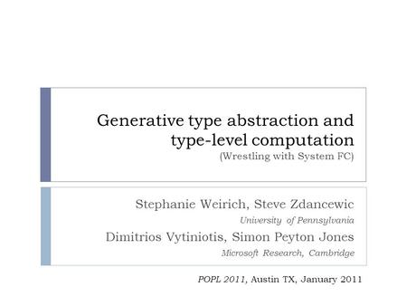 Generative type abstraction and type-level computation (Wrestling with System FC) Stephanie Weirich, Steve Zdancewic University of Pennsylvania Dimitrios.