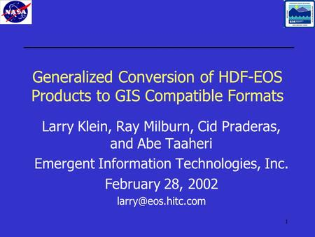 1 Generalized Conversion of HDF-EOS Products to GIS Compatible Formats Larry Klein, Ray Milburn, Cid Praderas, and Abe Taaheri Emergent Information Technologies,