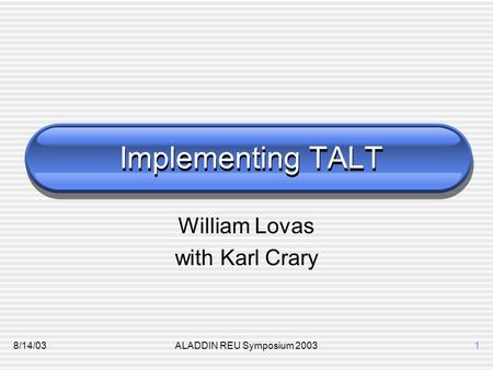 8/14/03ALADDIN REU Symposium 20031 Implementing TALT William Lovas with Karl Crary.