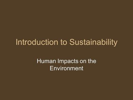 Introduction to Sustainability Human Impacts on the Environment.