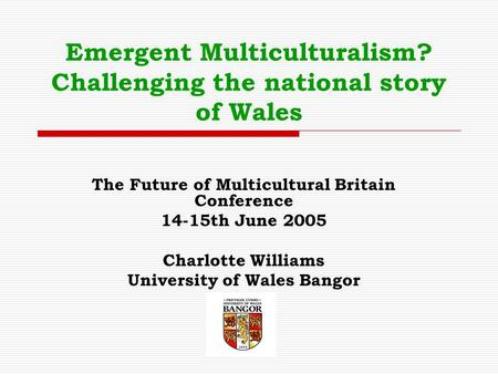 Emergent Multiculturalism? Challenging the national story of Wales The Future of Multicultural Britain Conference 14-15th June 2005 Charlotte Williams.