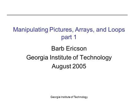 Georgia Institute of Technology Manipulating Pictures, Arrays, and Loops part 1 Barb Ericson Georgia Institute of Technology August 2005.