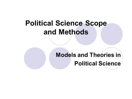 Political Science Scope and Methods Models and Theories in Political Science.