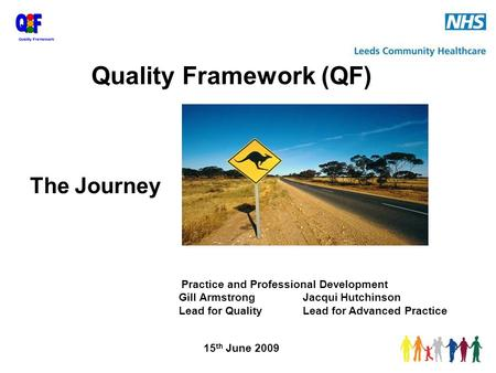 The Journey Practice and Professional Development Gill ArmstrongJacqui Hutchinson Lead for QualityLead for Advanced Practice 15 th June 2009 Quality Framework.