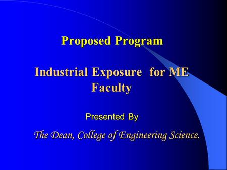 Proposed Program Industrial Exposure Exposure for ME Faculty Presented By The Dean, College of Engineering Science.