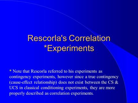 Rescorla's Correlation *Experiments * Note that Rescorla referred to his experiments as contingency experiments, however since a true contingency (cause-effect.