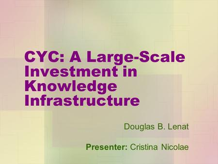 CYC: A Large-Scale Investment in Knowledge Infrastructure Douglas B. Lenat Presenter: Cristina Nicolae.
