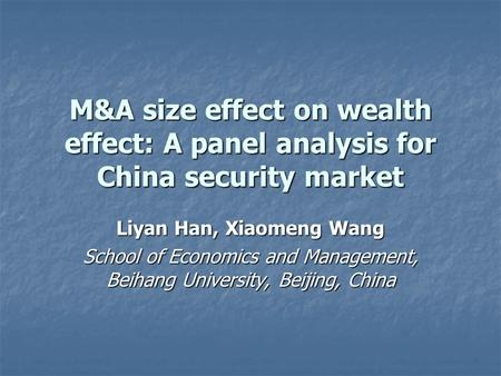 M&A size effect on wealth effect: A panel analysis for China security market Liyan Han, Xiaomeng Wang School of Economics and Management, Beihang University,