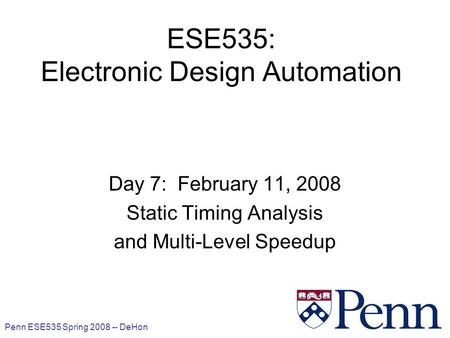 Penn ESE535 Spring 2008 -- DeHon 1 ESE535: Electronic Design Automation Day 7: February 11, 2008 Static Timing Analysis and Multi-Level Speedup.