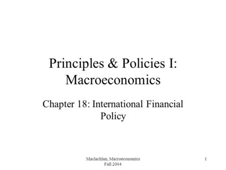 Maclachlan, Macroeconomics Fall 2004 1 Principles & Policies I: Macroeconomics Chapter 18: International Financial Policy.