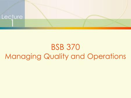 1 Lecture 1 BSB 370 Managing Quality and Operations.