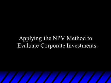 Applying the NPV Method to Evaluate Corporate Investments.