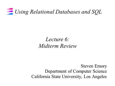 Using Relational Databases and SQL Steven Emory Department of Computer Science California State University, Los Angeles Lecture 6: Midterm Review.