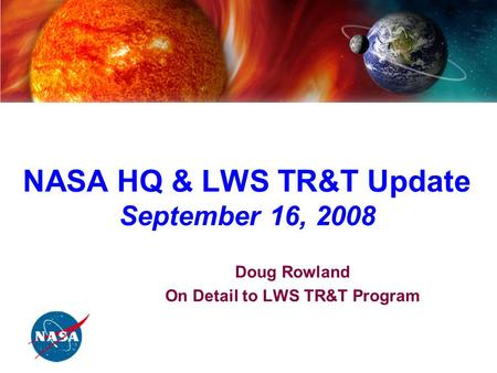 NASA Living with a Star Program Targeted Research & Technology Steering Committee NASA HQ & LWS TR&T Update September 16, 2008 Doug Rowland On Detail to.