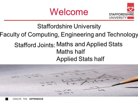 CREATE THE DIFFERENCE Welcome Maths and Applied Stats Maths half Applied Stats half Stafford Joints: Staffordshire University Faculty of Computing, Engineering.