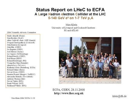 Max Klein LHeC ECFA 11/08 Status Report on LHeC to ECFA A Large Hadron electron Collider at the LHC 5-140 GeV e ± on 1-7 TeV p,A ECFA, CERN, 28.11.2008.