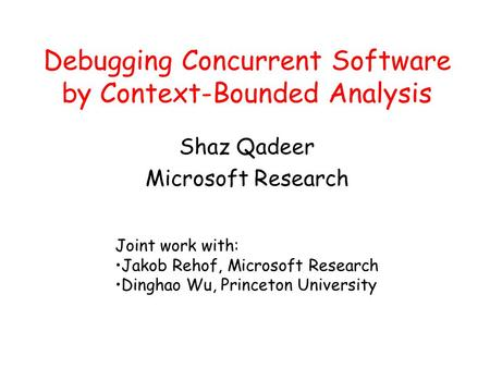 Debugging Concurrent Software by Context-Bounded Analysis Shaz Qadeer Microsoft Research Joint work with: Jakob Rehof, Microsoft Research Dinghao Wu, Princeton.
