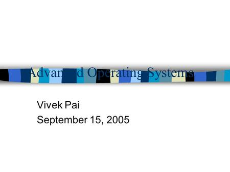 Advanced Operating Systems Vivek Pai September 15, 2005.
