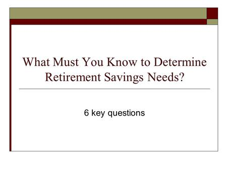 What Must You Know to Determine Retirement Savings Needs? 6 key questions.