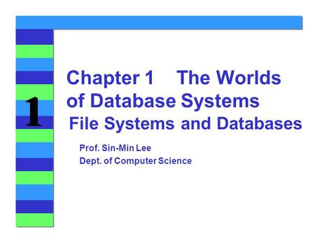 1 1 File Systems and Databases Chapter 1 The Worlds of Database Systems Prof. Sin-Min Lee Dept. of Computer Science.