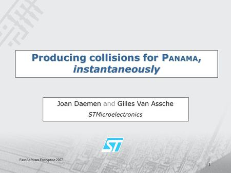 Fast Software Encryption 2007 1 Producing collisions for P ANAMA, instantaneously Joan Daemen and Gilles Van Assche STMicroelectronics.