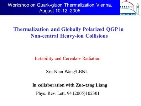 Workshop on Quark-gluon Thermalization Vienna, August 10-12, 2005 In collaboration with Zuo-tang Liang Xin-Nian Wang/LBNL Thermalization and Globally Polarized.