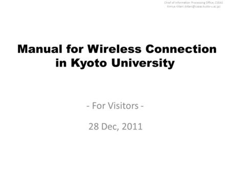 Chief of Information Processing Office, CSEAS Kimiya Kitani Manual for Wireless Connection in Kyoto University - For Visitors.