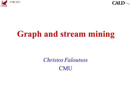 CMU SCS Graph and stream mining Christos Faloutsos CMU.