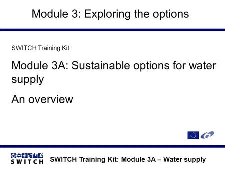SWITCH Training Kit: Module 3A – Water supply Module 3: Exploring the options SWITCH Training Kit Module 3A: Sustainable options for water supply An overview.
