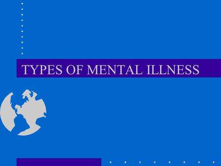 "TYPES OF MENTAL ILLNESS. ""NEUROSES"" NO BREAK WITH REALITY DEPRESSION, ANXIETY, SUBSTANCE ABUSE VERY COMMON CONTINUOUS NOT DISCRETE MUCH CO-MORBIDITY."