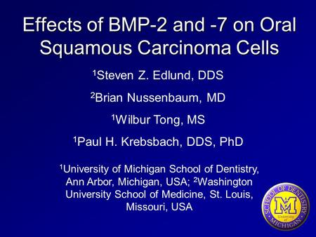Effects of BMP-2 and -7 on Oral Squamous Carcinoma Cells 1 University of Michigan School of Dentistry, Ann Arbor, Michigan, USA; 2 Washington University.