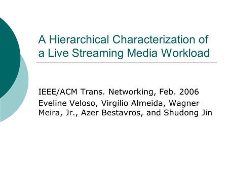 A Hierarchical Characterization of a Live Streaming Media Workload IEEE/ACM Trans. Networking, Feb. 2006 Eveline Veloso, Virg í lio Almeida, Wagner Meira,